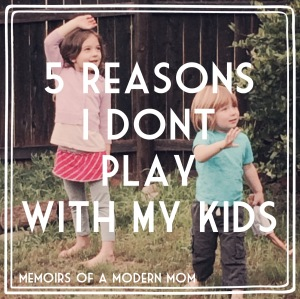 5 reasons I dont play with my kids