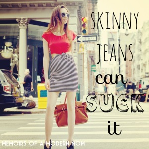 Memoirs of a Modern Mom: Skinny Jeans can suck it